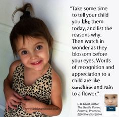 """""""Take some time to tell your child you like them today, and list the reasons why. Then watch in wonder as they blossom before your eyes. Words of recognition and appreciation to a child are like sunshine and rain to a flower."""""""