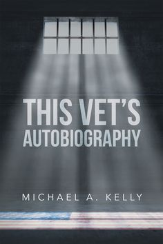 """""""This Vet's Autobiography"""" by Page Publishing Author Michael A. Kelly! Click the cover for more information and to find out where you can purchase this great book!"""