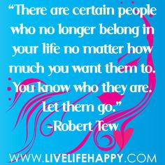 There are certain people who no longer belong in your life no matter how much you want them to. You know who they are. Let them go.