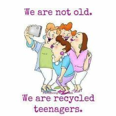 We are not old...We are recycled teenagers. .