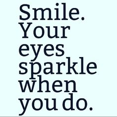 Smile. Your eyes sparkle when you do.. Keep smiling..