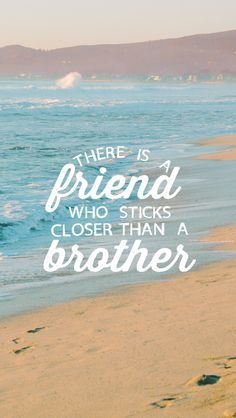 Proverbs18:24 One who has unreliable friends soon comes to ruin, but there is a friend who sticks closer than a brother.