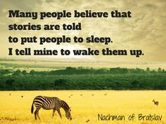 """Many people belive that stories are told to put people to sleep. I tell mine to wake them up."" - Nachman of Bratslav"
