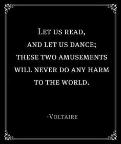 """Let us read and let us dance; these two amusements will never do any harm to the world."" - Voltaire"