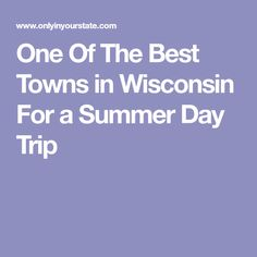 One Of The Best Towns in Wisconsin For a Summer Day Trip
