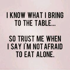 I know what I bring, to the table, so trust me, when I say, I'm not afraid, to eat alone, meme