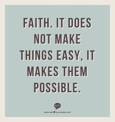 Faith.  It does not make things easy, it makes them possible.