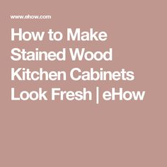 How to Make Stained Wood Kitchen Cabinets Look Fresh | eHow