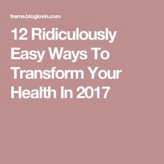 12 Ridiculously Easy Ways To Transform Your Health In 2017