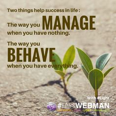 Two things help success in life: The way you manage when you have nothing; The way you behave when you have everything. #light #IAMWEBMAN