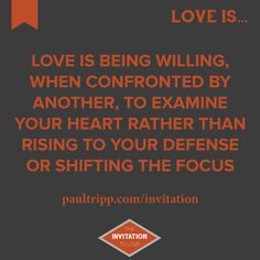 "Love is being willing, when confronted by another, to examine your heart rather than rising to your defense or shifting the focus.   Visit www.paultripp.com/invitation for ""The Invitation To Love,"" a 10-part devotional on love by Paul David Tripp."