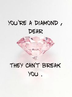 you're a diamon, dear.. they can't break you !