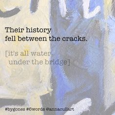 ~ six-word stories ~ prompt: bygones ~ Their history fell between the cracks. [it's all water under the bridge] Story Prompts, Writing Prompts, Water Under The Bridge, Six Word Story, Six Words, Word Art, Anna, History, Fall