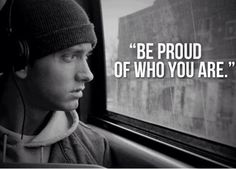 Be Proud Of Who You Are. ~Eminem~