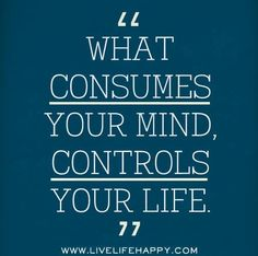 what consumes your mind; controls your life