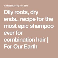 Oily roots, dry ends.. recipe for the most epic shampoo ever for combination hair | For Our Earth