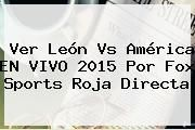http://tecnoautos.com/wp-content/uploads/imagenes/tendencias/thumbs/ver-leon-vs-america-en-vivo-2015-por-fox-sports-roja-directa.jpg Partido Leon Vs America. Ver León vs América EN VIVO 2015 Por Fox Sports Roja Directa, Enlaces, Imágenes, Videos y Tweets - http://tecnoautos.com/actualidad/partido-leon-vs-america-ver-leon-vs-america-en-vivo-2015-por-fox-sports-roja-directa/