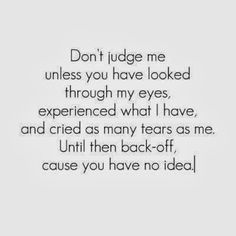 Don't judge me unless you have looked through my eyes, experienced what I have, and cried as many tears as me. Until then back-off, cause yo...