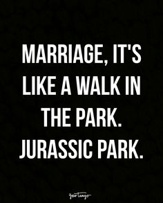 """Marriage, it's like a walk in the park. Jurassic Park."""