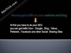 How to get traffic to your website and blog -If you want to know how to get traffic to your website and blog then read it carefully there is more why to getting traffic on your website but at frist you have to do your SEO you can get traffic from - Google , Bing , Yahoo , Pinterest , Facebook and other Social  Sharing Sites