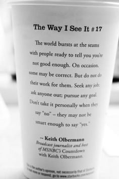 "The world bursts at the seams with people ready to tell you you're not good enough. On occasion, some may be correct. But do not do their work for them. Seek any job; ask anyone out; pursue any goal. Don't take it personally when they say ""no"" - they may not be smart enough to say ""yes"".  -- Keith Olbermann."