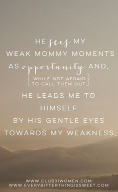 """""""He sees my weak mommy moments as opportunity and, while not afraid to call them out, He leads me to Himself by His gentle eyes towards my weakness."""" ~ Sara Hagerty What His Word Says About How He Sees Me - Club31Women"""