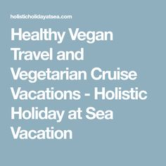 Healthy Vegan Travel and Vegetarian Cruise Vacations - Holistic Holiday at Sea Vacation