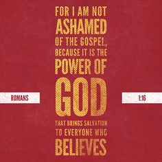 For I am not ashamed of the gospel, for it is the power of God for salvation to everyone who believes, to the Jew first and also to the Greek. Romans 1:16