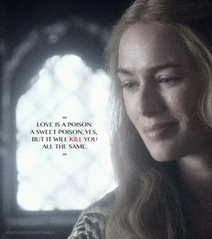 Beautiful quote and genuinely quite honest. Never thought I'd adore a Cersei Lannister quote.