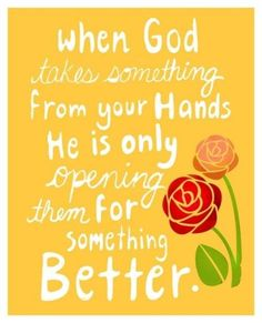 When God takes something from your hands He is only opening them for something better.