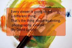 Every viewer is going to get a different thing. That's the thing about #painting, photography, cinema. (By David Lynch)