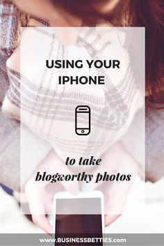 Using your IPhone to take blogworthy photos by Business Betties #businessbetties #womeninbusiness #design #branding #photography