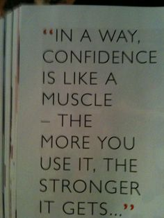 """In a way confidence is like a muscle - the more you use it, the stronger it gets""  #Confidence"