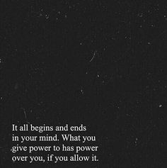 It all begins and ends in your mind. What you give power to has power over you, if you allow it.