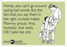 Honey, you can't go around saying bad words. But the fact that you say them in the right context makes Mommy proud. And honestly, that really DID taste like s***.