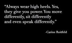 """Heels on, head up._""""Always wear high heels. Yes, they give you power. You move differently, sit differently and even speak differently.""""~~Carine Rostfeld"""