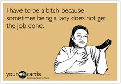 I have to be a bitch because sometimes being a lady does not get the job done.