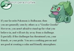 I have so many favorite Pokemon. This site gives a list of various pokemon personalities that represent the fans that like them. Since I'm a bit indecisive, I'll just post a few. Pokemon Rules, All Pokemon, Cute Pokemon, Gotta Catch Them All, Catch Em All, Pokemon Personalities, I Choose You, Bulbasaur, Pokemon Pictures