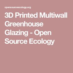 3D Printed Multiwall Greenhouse Glazing - Open Source Ecology