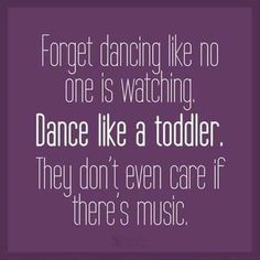 Forget dancing like no one is watching. Dance like a toddler. They don't even care if there's music.