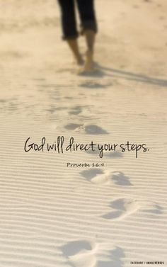 Proverbs 16:9~ A mans heart plans his way, But the Lord directs his steps.