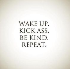 Wake up. Kick ass. Be kind. Repeat. #wisdom #affirmations