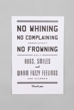 no whining, no complaining, absolutely no frowning * only hugs, smiles, and warm fuzzy feelings are allowed * thank you :)  We can only encourage/inspire other people to live this way, but you have 100% control over how you choose to live your life - so choose to embrace this kind of positive mindset!