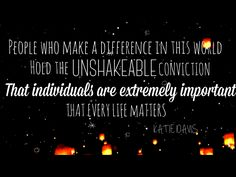 People who make a difference in this world hold the unshakeable conviction that individuals are extremely important. That every life matters.