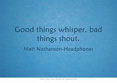 """Good things whisper, bad things shout. --Matt Nathanson """"Headphones"""" -- one of my holy trinity of truly great songwriters."""