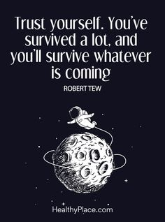 Quote on mental health: Trust yourself. You've survived a lot, and you'll survive whatever is coming – Robert Tew. www.HealthyPlace.com