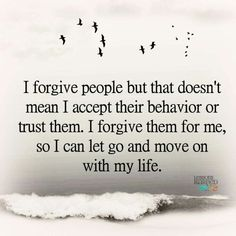 """""""I forgive people but that doesn't mean I accept their behavior or trust them. I forgive them for me, so I can let go and move on with my life. """""""