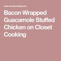 Bacon Wrapped Guacamole Stuffed Chicken on Closet Cooking