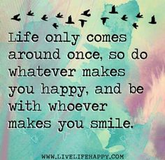 Life only comes around once...