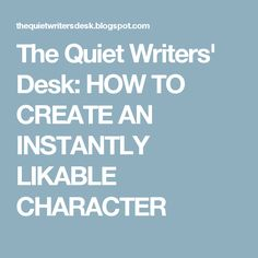 The Quiet Writers' Desk: HOW TO CREATE AN INSTANTLY LIKABLE CHARACTER